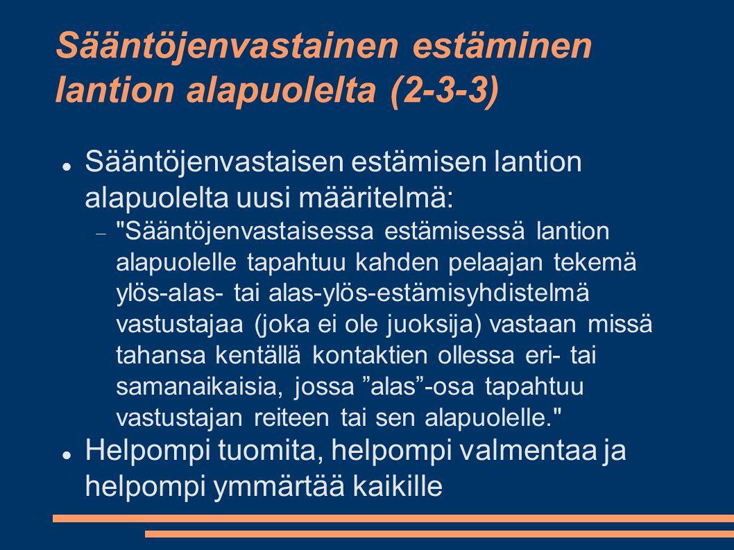 Sääntöjenvastainen estäminen lantion alapuolelta (2-3-3)  Sääntöjenvastaisen estämisen lantion alapuolelta uusi määritelmä:  Sääntöjenvastaisessa estämisessä lantion alapuolelle tapahtuu kahden pelaajan tekemä ylös-alas- tai alas-ylös-estämisyhdistelmä vastustajaa (joka ei ole juoksija) vastaan missä tahansa kentällä kontaktien ollessa eri- tai samanaikaisia, jossa alas -osa tapahtuu vastustajan reiteen tai sen alapuolelle.  Helpompi tuomita, helpompi valmentaa ja helpompi ymmärtää kaikille