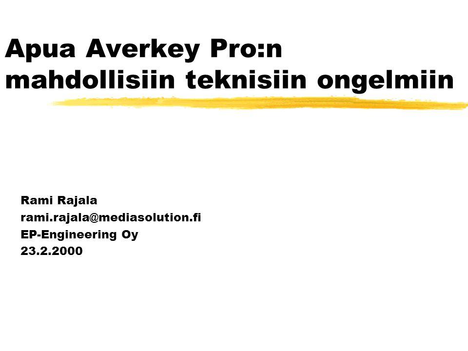 Apua Averkey Pro:n mahdollisiin teknisiin ongelmiin Rami Rajala rami.rajala@mediasolution.fi EP-Engineering Oy 23.2.2000