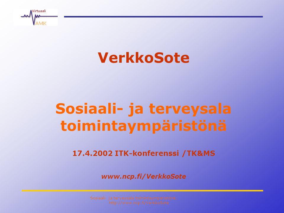 Sosiaali- ja terveysala toimintaympäristönä: http://www.ncp.fi/VerkkoSote VerkkoSote Sosiaali- ja terveysala toimintaympäristönä 17.4.2002 ITK-konferenssi /TK&MS www.ncp.fi/VerkkoSote