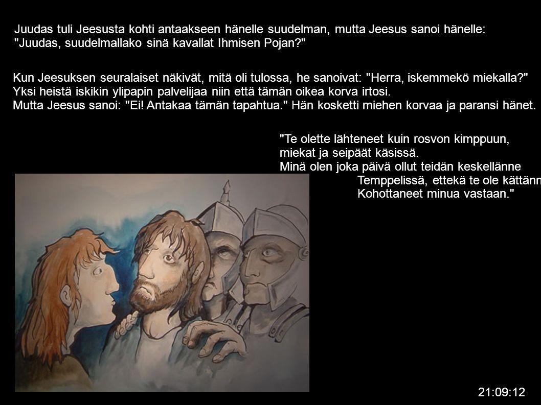 Juudas tuli Jeesusta kohti antaakseen hänelle suudelman, mutta Jeesus sanoi hänelle: Juudas, suudelmallako sinä kavallat Ihmisen Pojan Kun Jeesuksen seuralaiset näkivät, mitä oli tulossa, he sanoivat: Herra, iskemmekö miekalla Yksi heistä iskikin ylipapin palvelijaa niin että tämän oikea korva irtosi.