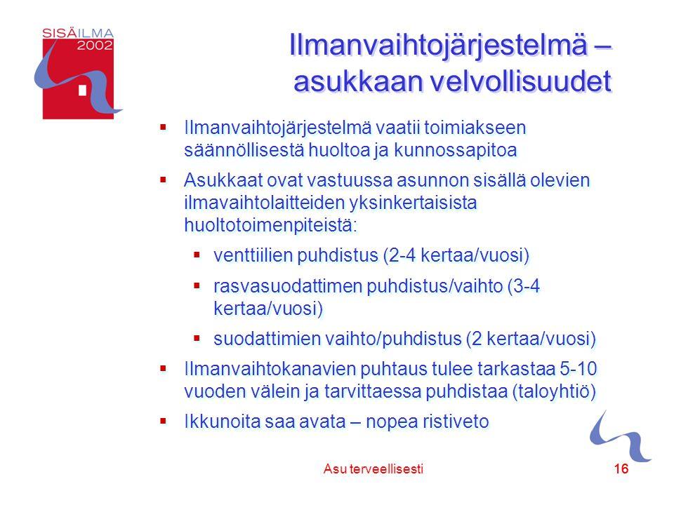 Sisäilmayhdistys ry 16 Asu terveellisesti16 Ilmanvaihtojärjestelmä – asukkaan velvollisuudet  Ilmanvaihtojärjestelmä vaatii toimiakseen säännöllisestä huoltoa ja kunnossapitoa  Asukkaat ovat vastuussa asunnon sisällä olevien ilmavaihtolaitteiden yksinkertaisista huoltotoimenpiteistä:  venttiilien puhdistus (2-4 kertaa/vuosi)  rasvasuodattimen puhdistus/vaihto (3-4 kertaa/vuosi)  suodattimien vaihto/puhdistus (2 kertaa/vuosi)  Ilmanvaihtokanavien puhtaus tulee tarkastaa 5-10 vuoden välein ja tarvittaessa puhdistaa (taloyhtiö)  Ikkunoita saa avata – nopea ristiveto  Ilmanvaihtojärjestelmä vaatii toimiakseen säännöllisestä huoltoa ja kunnossapitoa  Asukkaat ovat vastuussa asunnon sisällä olevien ilmavaihtolaitteiden yksinkertaisista huoltotoimenpiteistä:  venttiilien puhdistus (2-4 kertaa/vuosi)  rasvasuodattimen puhdistus/vaihto (3-4 kertaa/vuosi)  suodattimien vaihto/puhdistus (2 kertaa/vuosi)  Ilmanvaihtokanavien puhtaus tulee tarkastaa 5-10 vuoden välein ja tarvittaessa puhdistaa (taloyhtiö)  Ikkunoita saa avata – nopea ristiveto