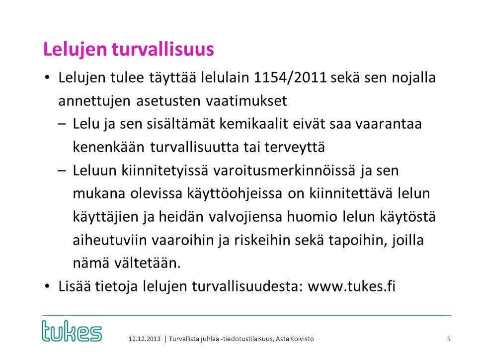 Lelujen turvallisuus 12.12.2013 | Turvallista juhlaa -tiedotustilaisuus, Asta Koivisto 5 • Lelujen tulee täyttää lelulain 1154/2011 sekä sen nojalla annettujen asetusten vaatimukset –Lelu ja sen sisältämät kemikaalit eivät saa vaarantaa kenenkään turvallisuutta tai terveyttä –Leluun kiinnitetyissä varoitusmerkinnöissä ja sen mukana olevissa käyttöohjeissa on kiinnitettävä lelun käyttäjien ja heidän valvojiensa huomio lelun käytöstä aiheutuviin vaaroihin ja riskeihin sekä tapoihin, joilla nämä vältetään.