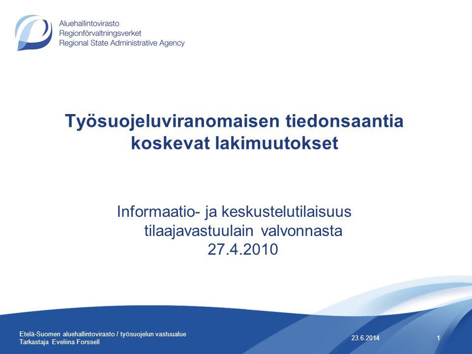 Työsuojeluviranomaisen tiedonsaantia koskevat lakimuutokset Informaatio- ja keskustelutilaisuus tilaajavastuulain valvonnasta 27.4.2010 23.6.20141 Etelä-Suomen aluehallintovirasto / työsuojelun vastuualue Tarkastaja Eveliina Forssell
