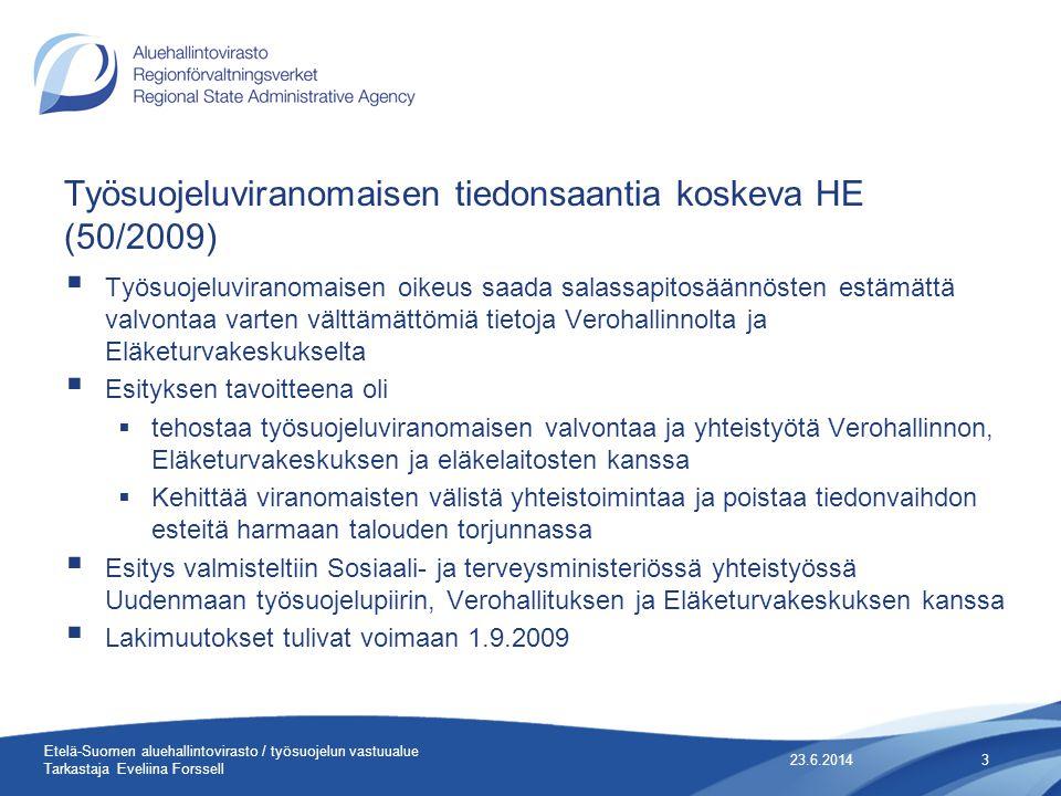 Työsuojeluviranomaisen tiedonsaantia koskeva HE (50/2009)  Työsuojeluviranomaisen oikeus saada salassapitosäännösten estämättä valvontaa varten välttämättömiä tietoja Verohallinnolta ja Eläketurvakeskukselta  Esityksen tavoitteena oli  tehostaa työsuojeluviranomaisen valvontaa ja yhteistyötä Verohallinnon, Eläketurvakeskuksen ja eläkelaitosten kanssa  Kehittää viranomaisten välistä yhteistoimintaa ja poistaa tiedonvaihdon esteitä harmaan talouden torjunnassa  Esitys valmisteltiin Sosiaali- ja terveysministeriössä yhteistyössä Uudenmaan työsuojelupiirin, Verohallituksen ja Eläketurvakeskuksen kanssa  Lakimuutokset tulivat voimaan 1.9.2009 23.6.20143 Etelä-Suomen aluehallintovirasto / työsuojelun vastuualue Tarkastaja Eveliina Forssell