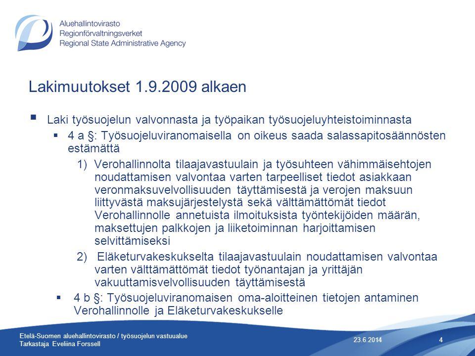 Lakimuutokset 1.9.2009 alkaen  Laki työsuojelun valvonnasta ja työpaikan työsuojeluyhteistoiminnasta  4 a §: Työsuojeluviranomaisella on oikeus saada salassapitosäännösten estämättä 1) Verohallinnolta tilaajavastuulain ja työsuhteen vähimmäisehtojen noudattamisen valvontaa varten tarpeelliset tiedot asiakkaan veronmaksuvelvollisuuden täyttämisestä ja verojen maksuun liittyvästä maksujärjestelystä sekä välttämättömät tiedot Verohallinnolle annetuista ilmoituksista työntekijöiden määrän, maksettujen palkkojen ja liiketoiminnan harjoittamisen selvittämiseksi 2) Eläketurvakeskukselta tilaajavastuulain noudattamisen valvontaa varten välttämättömät tiedot työnantajan ja yrittäjän vakuuttamisvelvollisuuden täyttämisestä  4 b §: Työsuojeluviranomaisen oma-aloitteinen tietojen antaminen Verohallinnolle ja Eläketurvakeskukselle 23.6.20144 Etelä-Suomen aluehallintovirasto / työsuojelun vastuualue Tarkastaja Eveliina Forssell