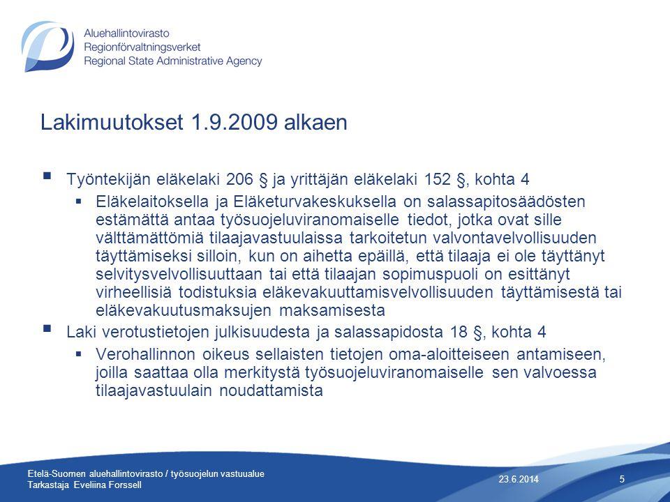Lakimuutokset 1.9.2009 alkaen  Työntekijän eläkelaki 206 § ja yrittäjän eläkelaki 152 §, kohta 4  Eläkelaitoksella ja Eläketurvakeskuksella on salassapitosäädösten estämättä antaa työsuojeluviranomaiselle tiedot, jotka ovat sille välttämättömiä tilaajavastuulaissa tarkoitetun valvontavelvollisuuden täyttämiseksi silloin, kun on aihetta epäillä, että tilaaja ei ole täyttänyt selvitysvelvollisuuttaan tai että tilaajan sopimuspuoli on esittänyt virheellisiä todistuksia eläkevakuuttamisvelvollisuuden täyttämisestä tai eläkevakuutusmaksujen maksamisesta  Laki verotustietojen julkisuudesta ja salassapidosta 18 §, kohta 4  Verohallinnon oikeus sellaisten tietojen oma-aloitteiseen antamiseen, joilla saattaa olla merkitystä työsuojeluviranomaiselle sen valvoessa tilaajavastuulain noudattamista 23.6.20145 Etelä-Suomen aluehallintovirasto / työsuojelun vastuualue Tarkastaja Eveliina Forssell