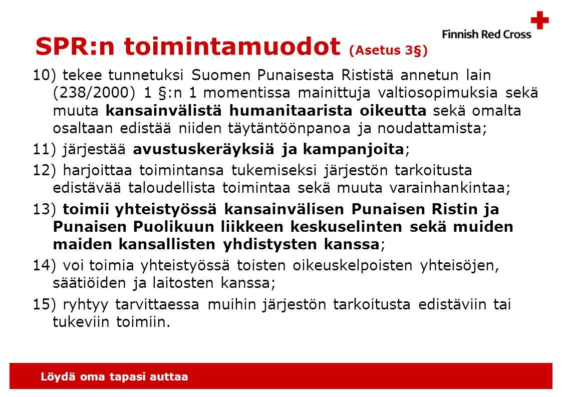 Löydä oma tapasi auttaa SPR:n toimintamuodot (Asetus 3§) 10) tekee tunnetuksi Suomen Punaisesta Rististä annetun lain (238/2000) 1 §:n 1 momentissa mainittuja valtiosopimuksia sekä muuta kansainvälistä humanitaarista oikeutta sekä omalta osaltaan edistää niiden täytäntöönpanoa ja noudattamista; 11) järjestää avustuskeräyksiä ja kampanjoita; 12) harjoittaa toimintansa tukemiseksi järjestön tarkoitusta edistävää taloudellista toimintaa sekä muuta varainhankintaa; 13) toimii yhteistyössä kansainvälisen Punaisen Ristin ja Punaisen Puolikuun liikkeen keskuselinten sekä muiden maiden kansallisten yhdistysten kanssa; 14) voi toimia yhteistyössä toisten oikeuskelpoisten yhteisöjen, säätiöiden ja laitosten kanssa; 15) ryhtyy tarvittaessa muihin järjestön tarkoitusta edistäviin tai tukeviin toimiin.