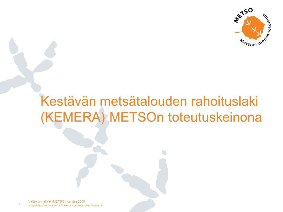 Valtakunnallinen METSO-koulutus 2009 Ympäristöministeriö ja Maa- ja metsätalousministeriö 1 Kestävän metsätalouden rahoituslaki (KEMERA) METSOn toteutuskeinona