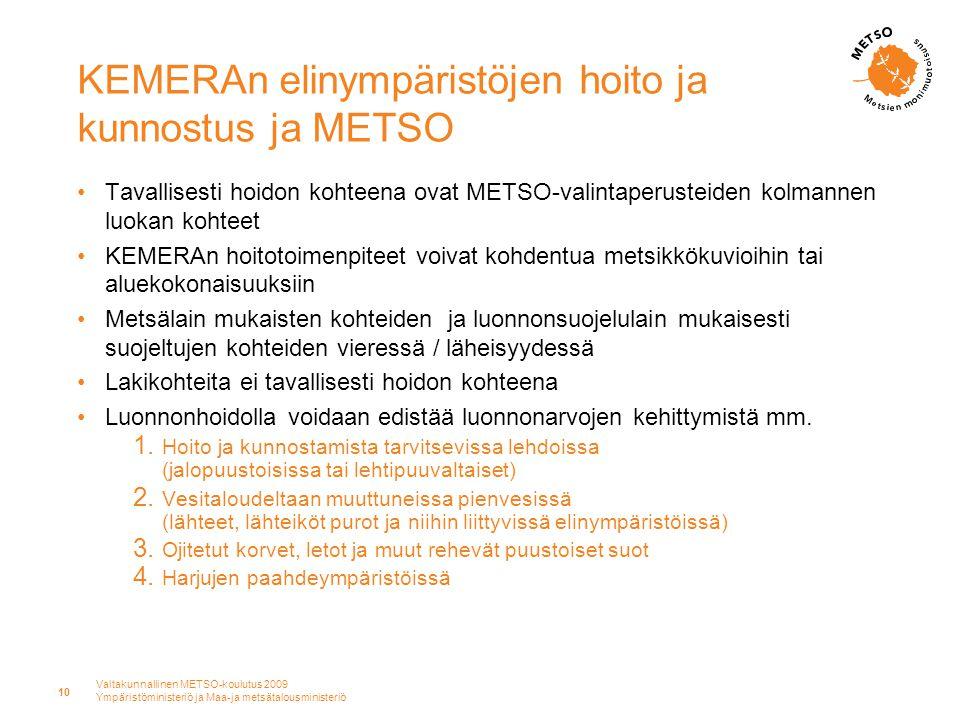 Valtakunnallinen METSO-koulutus 2009 Ympäristöministeriö ja Maa-ja metsätalousministeriö 10 KEMERAn elinympäristöjen hoito ja kunnostus ja METSO •Tavallisesti hoidon kohteena ovat METSO-valintaperusteiden kolmannen luokan kohteet •KEMERAn hoitotoimenpiteet voivat kohdentua metsikkökuvioihin tai aluekokonaisuuksiin •Metsälain mukaisten kohteiden ja luonnonsuojelulain mukaisesti suojeltujen kohteiden vieressä / läheisyydessä •Lakikohteita ei tavallisesti hoidon kohteena •Luonnonhoidolla voidaan edistää luonnonarvojen kehittymistä mm.