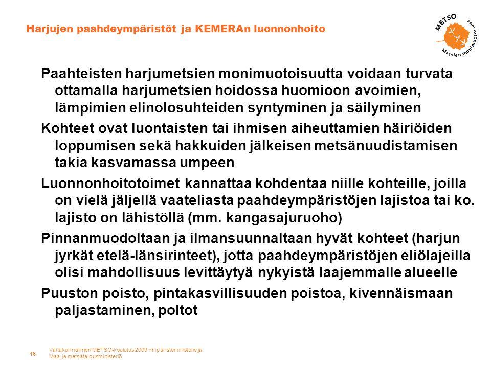Valtakunnallinen METSO-koulutus 2009 Ympäristöministeriö ja Maa-ja metsätalousministeriö 16 Harjujen paahdeympäristöt ja KEMERAn luonnonhoito Paahteisten harjumetsien monimuotoisuutta voidaan turvata ottamalla harjumetsien hoidossa huomioon avoimien, lämpimien elinolosuhteiden syntyminen ja säilyminen Kohteet ovat luontaisten tai ihmisen aiheuttamien häiriöiden loppumisen sekä hakkuiden jälkeisen metsänuudistamisen takia kasvamassa umpeen Luonnonhoitotoimet kannattaa kohdentaa niille kohteille, joilla on vielä jäljellä vaateliasta paahdeympäristöjen lajistoa tai ko.