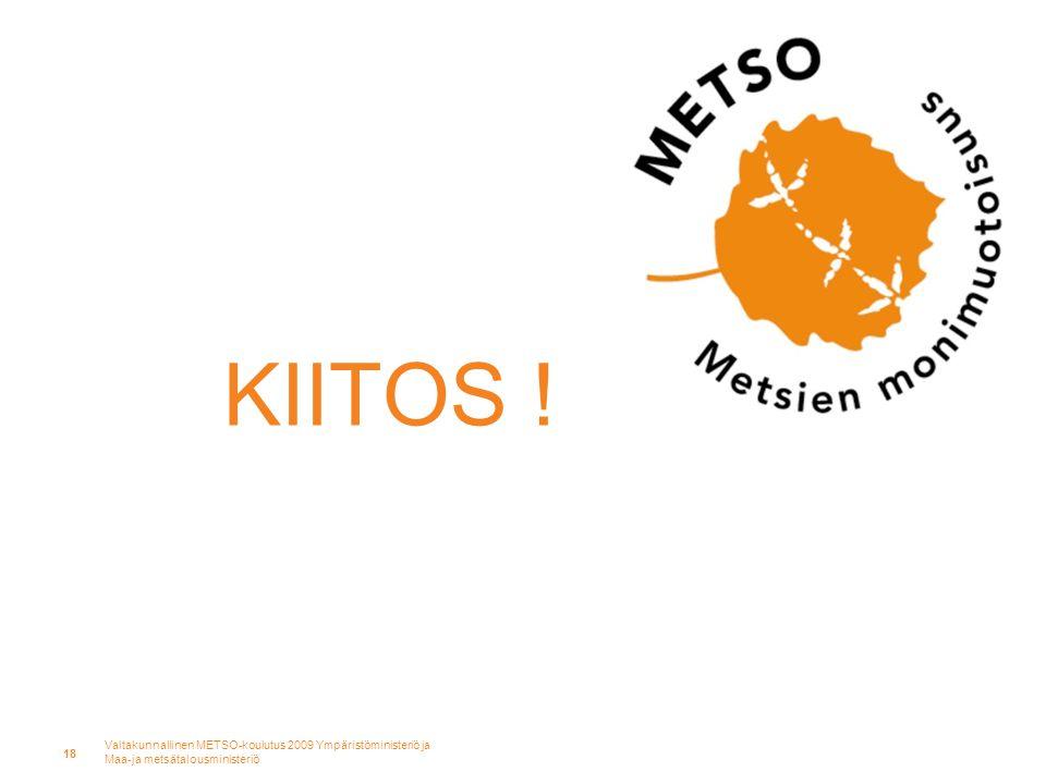 Valtakunnallinen METSO-koulutus 2009 Ympäristöministeriö ja Maa-ja metsätalousministeriö 18 KIITOS !