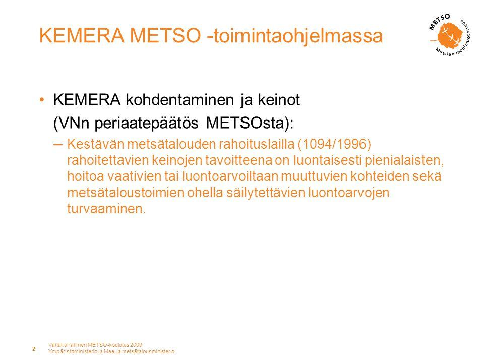 Valtakunallinen METSO-koulutus 2009 Ympäristöministeriö ja Maa-ja metsätalousministeriö 2 KEMERA METSO -toimintaohjelmassa •KEMERA kohdentaminen ja keinot (VNn periaatepäätös METSOsta): – Kestävän metsätalouden rahoituslailla (1094/1996) rahoitettavien keinojen tavoitteena on luontaisesti pienialaisten, hoitoa vaativien tai luontoarvoiltaan muuttuvien kohteiden sekä metsätaloustoimien ohella säilytettävien luontoarvojen turvaaminen.