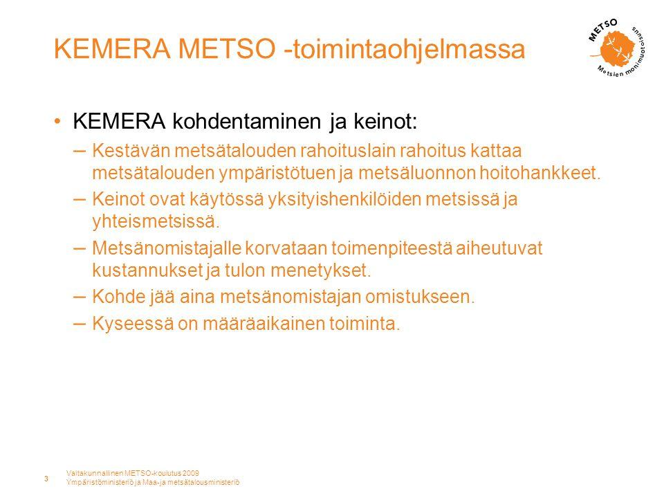 Valtakunnallinen METSO-koulutus 2009 Ympäristöministeriö ja Maa-ja metsätalousministeriö 3 KEMERA METSO -toimintaohjelmassa •KEMERA kohdentaminen ja keinot: – Kestävän metsätalouden rahoituslain rahoitus kattaa metsätalouden ympäristötuen ja metsäluonnon hoitohankkeet.