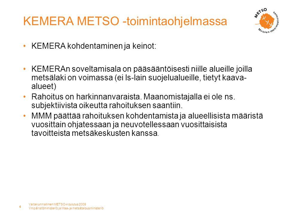 Valtakunnallinen METSO-koulutus 2009 Ympäristöministeriö ja Maa-ja metsätalousministeriö 4 KEMERA METSO -toimintaohjelmassa •KEMERA kohdentaminen ja keinot: •KEMERAn soveltamisala on pääsääntöisesti niille alueille joilla metsälaki on voimassa (ei ls-lain suojelualueille, tietyt kaava- alueet) •Rahoitus on harkinnanvaraista.