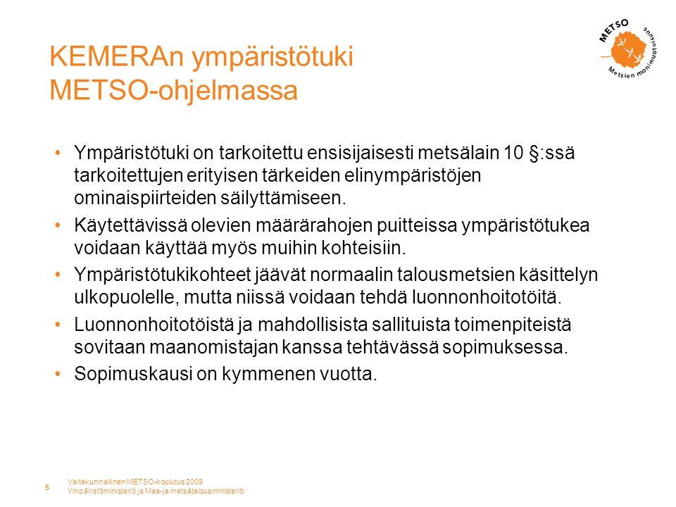 Valtakunnallinen METSO-koulutus 2009 Ympäristöministeriö ja Maa-ja metsätalousministeriö 5 KEMERAn ympäristötuki METSO-ohjelmassa •Ympäristötuki on tarkoitettu ensisijaisesti metsälain 10 §:ssä tarkoitettujen erityisen tärkeiden elinympäristöjen ominaispiirteiden säilyttämiseen.