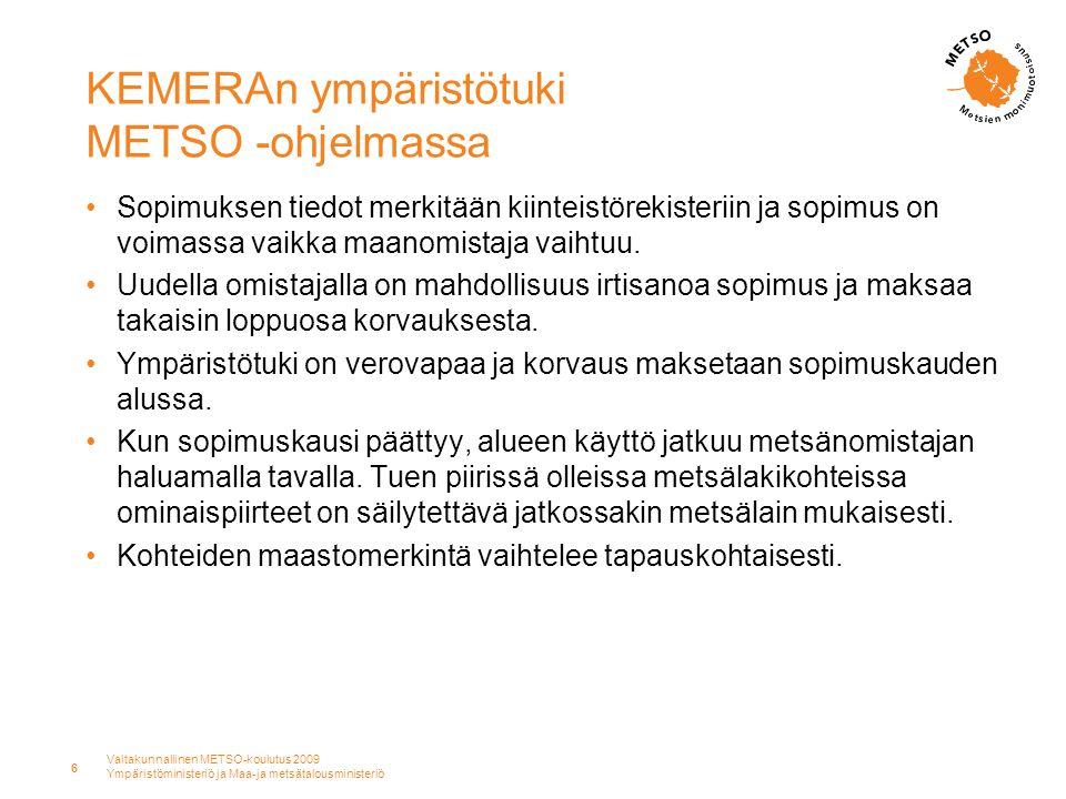 Valtakunnallinen METSO-koulutus 2009 Ympäristöministeriö ja Maa-ja metsätalousministeriö 6 KEMERAn ympäristötuki METSO -ohjelmassa •Sopimuksen tiedot merkitään kiinteistörekisteriin ja sopimus on voimassa vaikka maanomistaja vaihtuu.