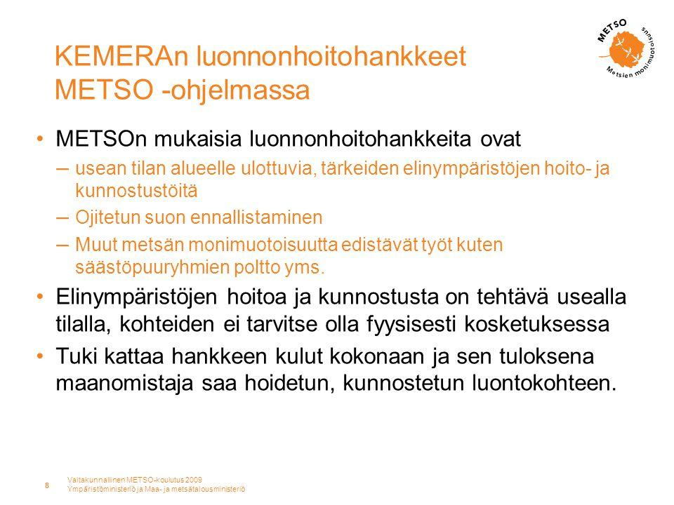 Valtakunnallinen METSO-koulutus 2009 Ympäristöministeriö ja Maa- ja metsätalousministeriö 8 KEMERAn luonnonhoitohankkeet METSO -ohjelmassa •METSOn mukaisia luonnonhoitohankkeita ovat – usean tilan alueelle ulottuvia, tärkeiden elinympäristöjen hoito- ja kunnostustöitä – Ojitetun suon ennallistaminen – Muut metsän monimuotoisuutta edistävät työt kuten säästöpuuryhmien poltto yms.