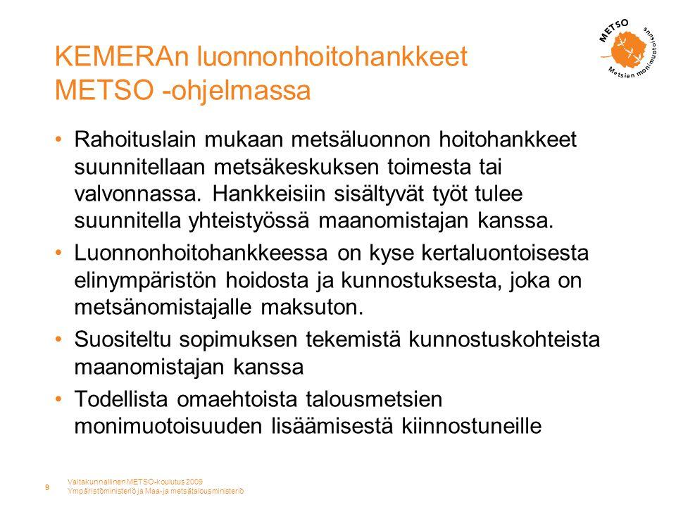 Valtakunnallinen METSO-koulutus 2009 Ympäristöministeriö ja Maa-ja metsätalousministeriö 9 KEMERAn luonnonhoitohankkeet METSO -ohjelmassa •Rahoituslain mukaan metsäluonnon hoitohankkeet suunnitellaan metsäkeskuksen toimesta tai valvonnassa.