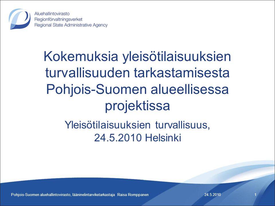 24.5.2010Pohjois-Suomen aluehallintovirasto, lääninelintarviketarkastaja Raisa Romppanen1 Kokemuksia yleisötilaisuuksien turvallisuuden tarkastamisesta Pohjois-Suomen alueellisessa projektissa Yleisötilaisuuksien turvallisuus, 24.5.2010 Helsinki