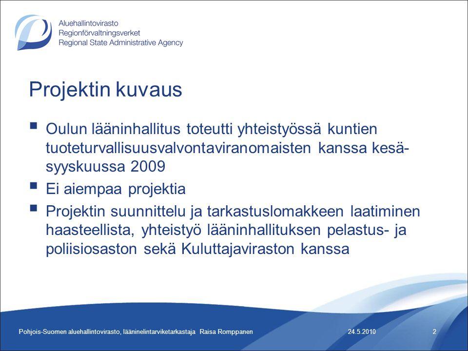 24.5.2010Pohjois-Suomen aluehallintovirasto, lääninelintarviketarkastaja Raisa Romppanen2 Projektin kuvaus  Oulun lääninhallitus toteutti yhteistyössä kuntien tuoteturvallisuusvalvontaviranomaisten kanssa kesä- syyskuussa 2009  Ei aiempaa projektia  Projektin suunnittelu ja tarkastuslomakkeen laatiminen haasteellista, yhteistyö lääninhallituksen pelastus- ja poliisiosaston sekä Kuluttajaviraston kanssa
