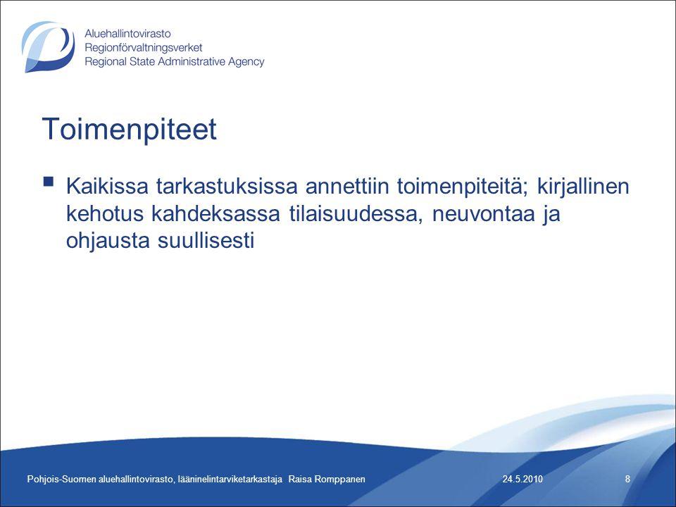 Toimenpiteet  Kaikissa tarkastuksissa annettiin toimenpiteitä; kirjallinen kehotus kahdeksassa tilaisuudessa, neuvontaa ja ohjausta suullisesti 24.5.2010Pohjois-Suomen aluehallintovirasto, lääninelintarviketarkastaja Raisa Romppanen8