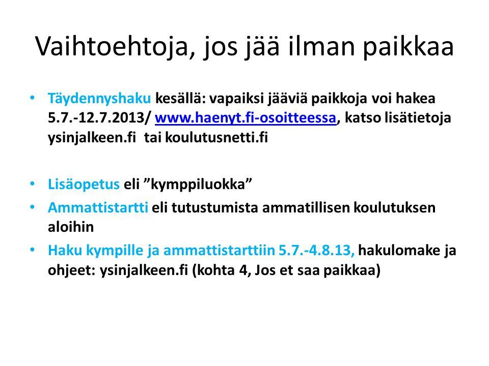 Vaihtoehtoja, jos jää ilman paikkaa • Täydennyshaku kesällä: vapaiksi jääviä paikkoja voi hakea 5.7.-12.7.2013/ www.haenyt.fi-osoitteessa, katso lisätietoja ysinjalkeen.fi tai koulutusnetti.fiwww.haenyt.fi-osoitteessa • Lisäopetus eli kymppiluokka • Ammattistartti eli tutustumista ammatillisen koulutuksen aloihin • Haku kympille ja ammattistarttiin 5.7.-4.8.13, hakulomake ja ohjeet: ysinjalkeen.fi (kohta 4, Jos et saa paikkaa)