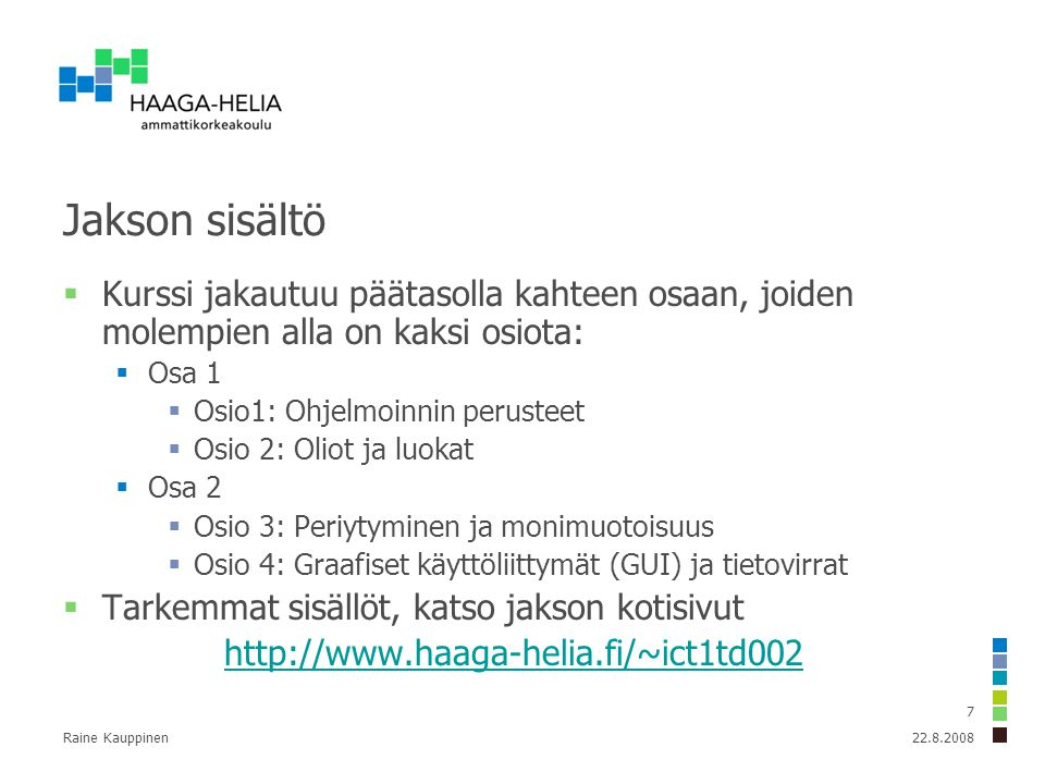 Raine Kauppinen 7 Jakson sisältö  Kurssi jakautuu päätasolla kahteen osaan, joiden molempien alla on kaksi osiota:  Osa 1  Osio1: Ohjelmoinnin perusteet  Osio 2: Oliot ja luokat  Osa 2  Osio 3: Periytyminen ja monimuotoisuus  Osio 4: Graafiset käyttöliittymät (GUI) ja tietovirrat  Tarkemmat sisällöt, katso jakson kotisivut http://www.haaga-helia.fi/~ict1td002 22.8.2008