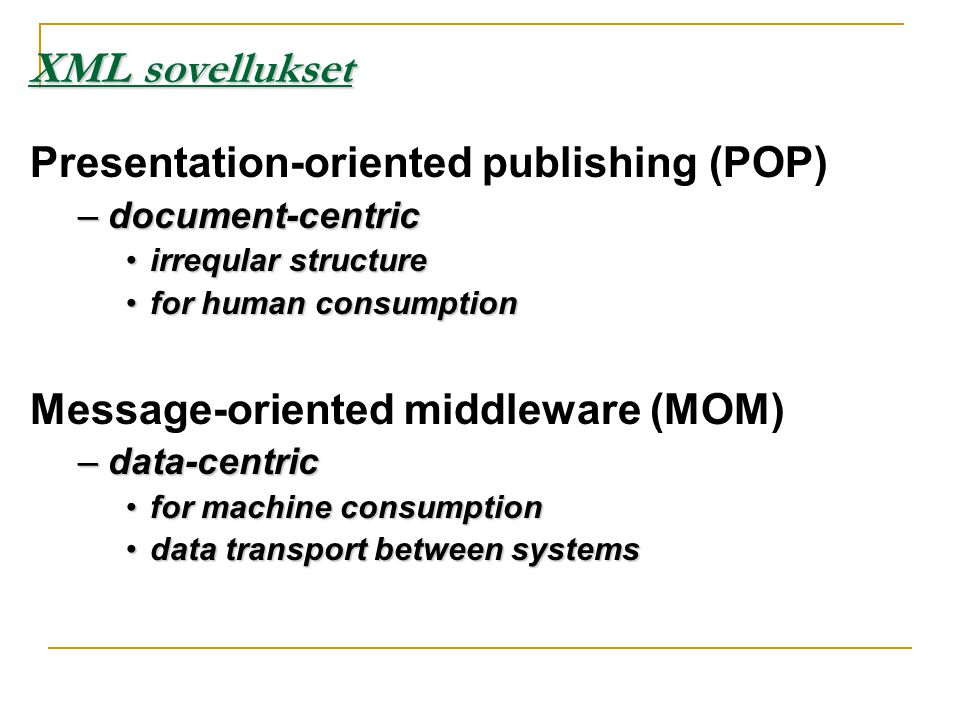 Presentation-oriented publishing (POP) –document-centric •irreqular structure •for human consumption Message-oriented middleware (MOM) –data-centric •for machine consumption •data transport between systems XML sovellukset