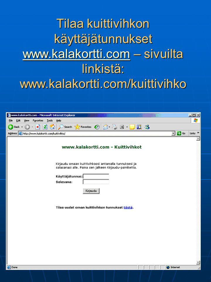 Tilaa kuittivihkon käyttäjätunnukset www.kalakortti.com – sivuilta linkistä: www.kalakortti.com/kuittivihko www.kalakortti.com