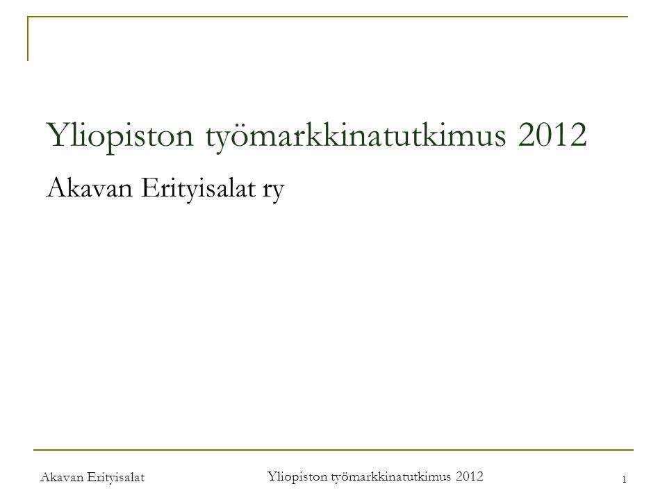 Akavan Erityisalat Yliopiston työmarkkinatutkimus 2012 1 Akavan Erityisalat ry