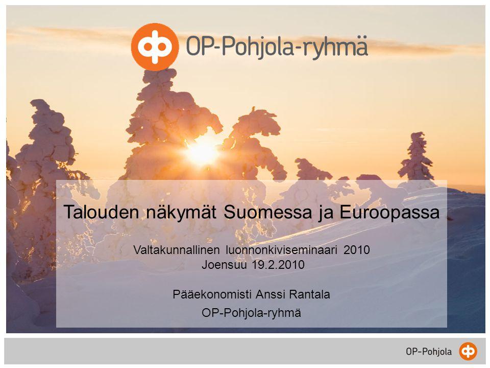 Talouden näkymät Suomessa ja Euroopassa Valtakunnallinen luonnonkiviseminaari 2010 Joensuu 19.2.2010 Pääekonomisti Anssi Rantala OP-Pohjola-ryhmä
