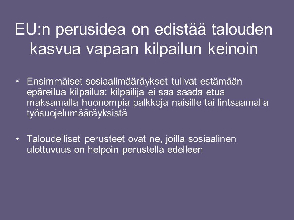 EU:n perusidea on edistää talouden kasvua vapaan kilpailun keinoin •Ensimmäiset sosiaalimääräykset tulivat estämään epäreilua kilpailua: kilpailija ei saa saada etua maksamalla huonompia palkkoja naisille tai lintsaamalla työsuojelumääräyksistä •Taloudelliset perusteet ovat ne, joilla sosiaalinen ulottuvuus on helpoin perustella edelleen