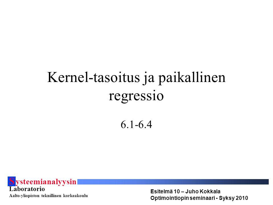 S ysteemianalyysin Laboratorio Aalto-yliopiston teknillinen korkeakoulu Esitelmä 10 – Juho Kokkala Optimointiopin seminaari - Syksy 2010 Kernel-tasoitus ja paikallinen regressio 6.1-6.4