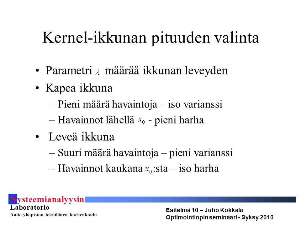 S ysteemianalyysin Laboratorio Aalto-yliopiston teknillinen korkeakoulu Esitelmä 10 – Juho Kokkala Optimointiopin seminaari - Syksy 2010 Kernel-ikkunan pituuden valinta •Parametri määrää ikkunan leveyden •Kapea ikkuna –Pieni määrä havaintoja – iso varianssi –Havainnot lähellä - pieni harha • Leveä ikkuna –Suuri määrä havaintoja – pieni varianssi –Havainnot kaukana :sta – iso harha