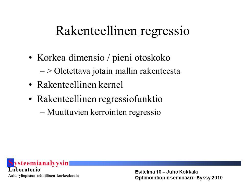S ysteemianalyysin Laboratorio Aalto-yliopiston teknillinen korkeakoulu Esitelmä 10 – Juho Kokkala Optimointiopin seminaari - Syksy 2010 Rakenteellinen regressio •Korkea dimensio / pieni otoskoko –> Oletettava jotain mallin rakenteesta •Rakenteellinen kernel •Rakenteellinen regressiofunktio –Muuttuvien kerrointen regressio