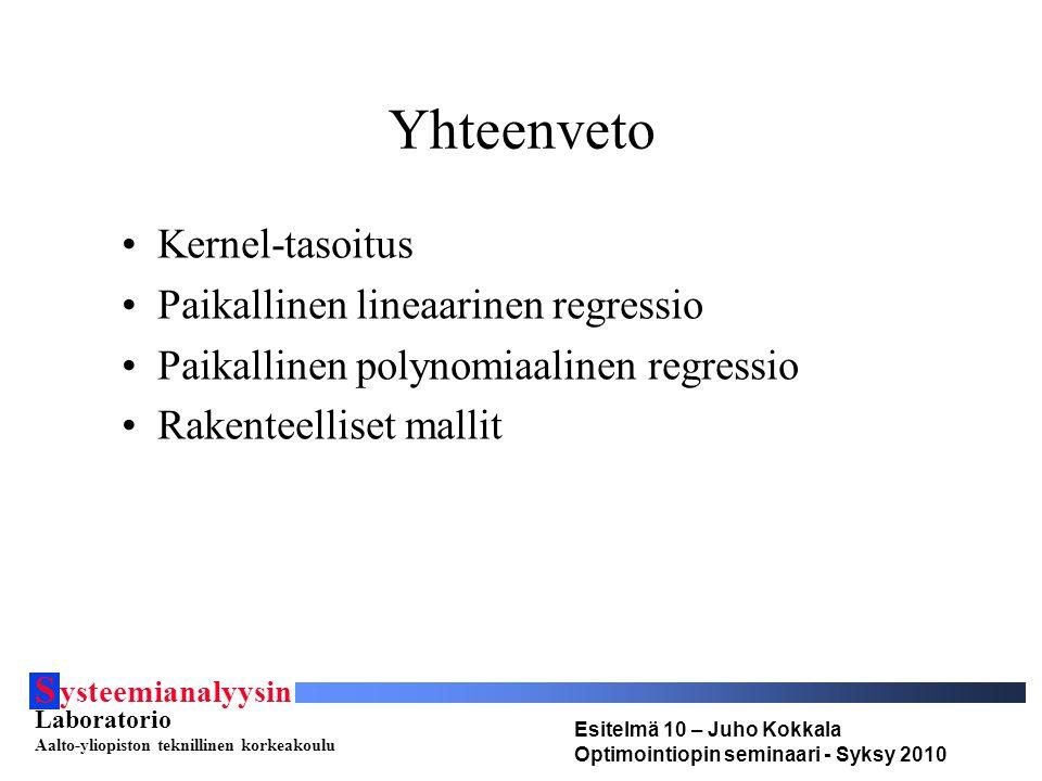 S ysteemianalyysin Laboratorio Aalto-yliopiston teknillinen korkeakoulu Esitelmä 10 – Juho Kokkala Optimointiopin seminaari - Syksy 2010 Yhteenveto •Kernel-tasoitus •Paikallinen lineaarinen regressio •Paikallinen polynomiaalinen regressio •Rakenteelliset mallit