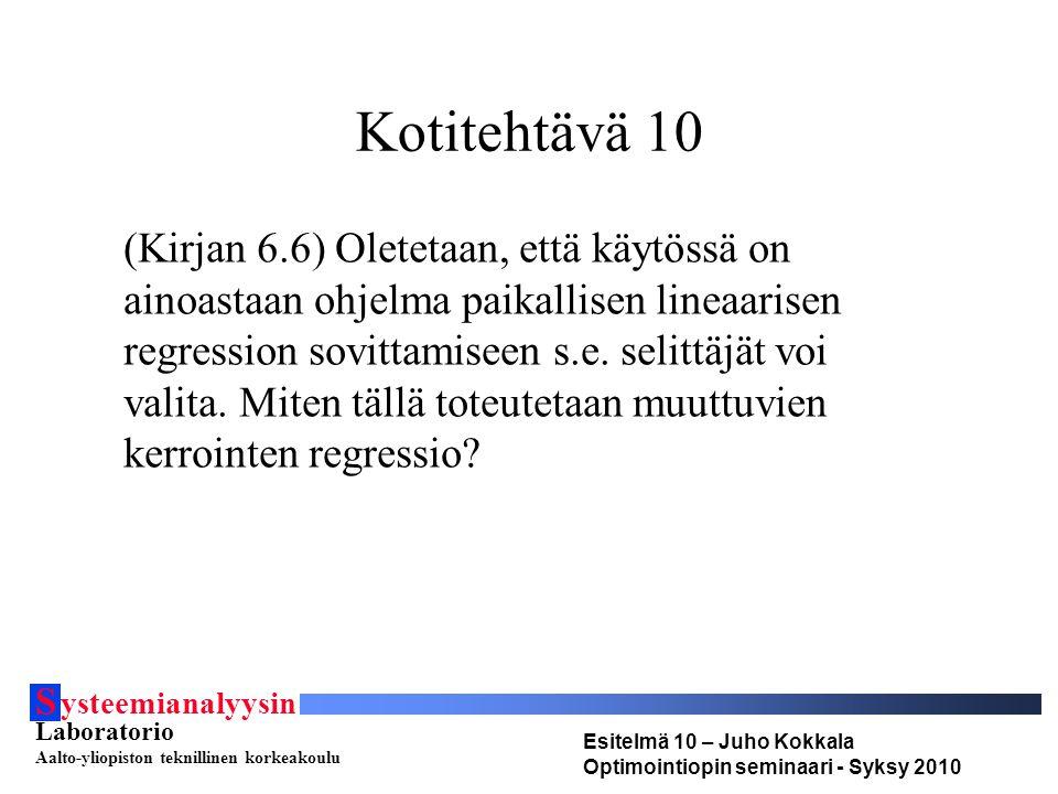 S ysteemianalyysin Laboratorio Aalto-yliopiston teknillinen korkeakoulu Esitelmä 10 – Juho Kokkala Optimointiopin seminaari - Syksy 2010 Kotitehtävä 10 (Kirjan 6.6) Oletetaan, että käytössä on ainoastaan ohjelma paikallisen lineaarisen regression sovittamiseen s.e.