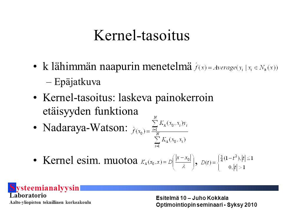 S ysteemianalyysin Laboratorio Aalto-yliopiston teknillinen korkeakoulu Esitelmä 10 – Juho Kokkala Optimointiopin seminaari - Syksy 2010 Kernel-tasoitus •k lähimmän naapurin menetelmä –Epäjatkuva •Kernel-tasoitus: laskeva painokerroin etäisyyden funktiona •Nadaraya-Watson: •Kernel esim.