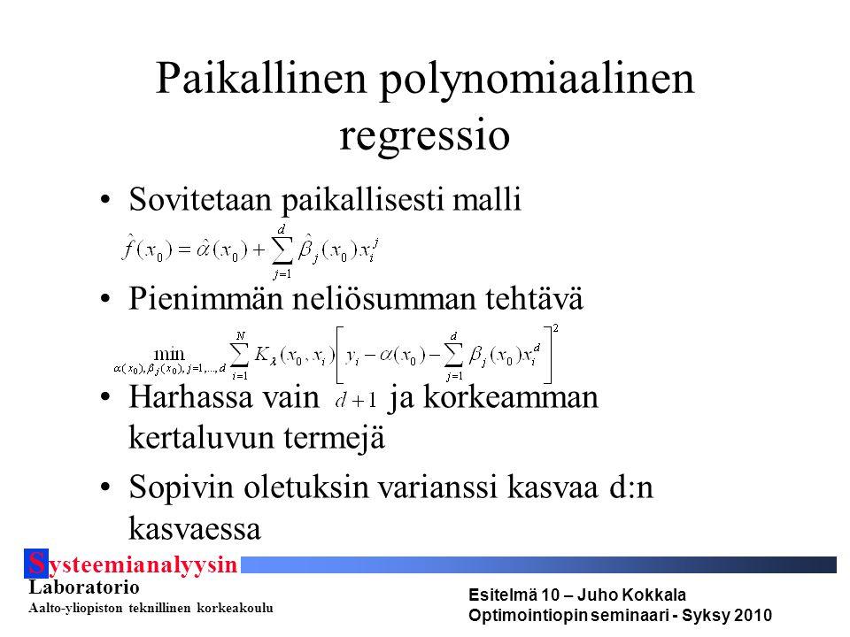 S ysteemianalyysin Laboratorio Aalto-yliopiston teknillinen korkeakoulu Esitelmä 10 – Juho Kokkala Optimointiopin seminaari - Syksy 2010 Paikallinen polynomiaalinen regressio •Sovitetaan paikallisesti malli •Pienimmän neliösumman tehtävä •Harhassa vain ja korkeamman kertaluvun termejä •Sopivin oletuksin varianssi kasvaa d:n kasvaessa