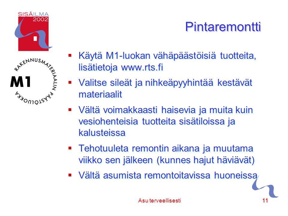 Sisäilmayhdistys ry 11 Asu terveellisesti11 Pintaremontti  Käytä M1-luokan vähäpäästöisiä tuotteita, lisätietoja www.rts.fi  Valitse sileät ja nihkeäpyyhintää kestävät materiaalit  Vältä voimakkaasti haisevia ja muita kuin vesiohenteisia tuotteita sisätiloissa ja kalusteissa  Tehotuuleta remontin aikana ja muutama viikko sen jälkeen (kunnes hajut häviävät)  Vältä asumista remontoitavissa huoneissa  Käytä M1-luokan vähäpäästöisiä tuotteita, lisätietoja www.rts.fi  Valitse sileät ja nihkeäpyyhintää kestävät materiaalit  Vältä voimakkaasti haisevia ja muita kuin vesiohenteisia tuotteita sisätiloissa ja kalusteissa  Tehotuuleta remontin aikana ja muutama viikko sen jälkeen (kunnes hajut häviävät)  Vältä asumista remontoitavissa huoneissa