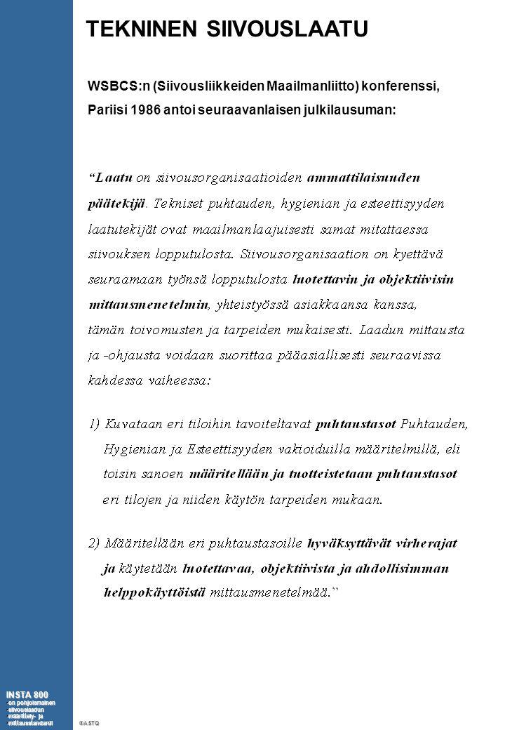 TEKNINEN SIIVOUSLAATU WSBCS:n (Siivousliikkeiden Maailmanliitto) konferenssi, Pariisi 1986 antoi seuraavanlaisen julkilausuman: INSTA 800 •on pohjoismainen •siivouslaadun •määrittely- ja •mittausstandardi ©ASTQ