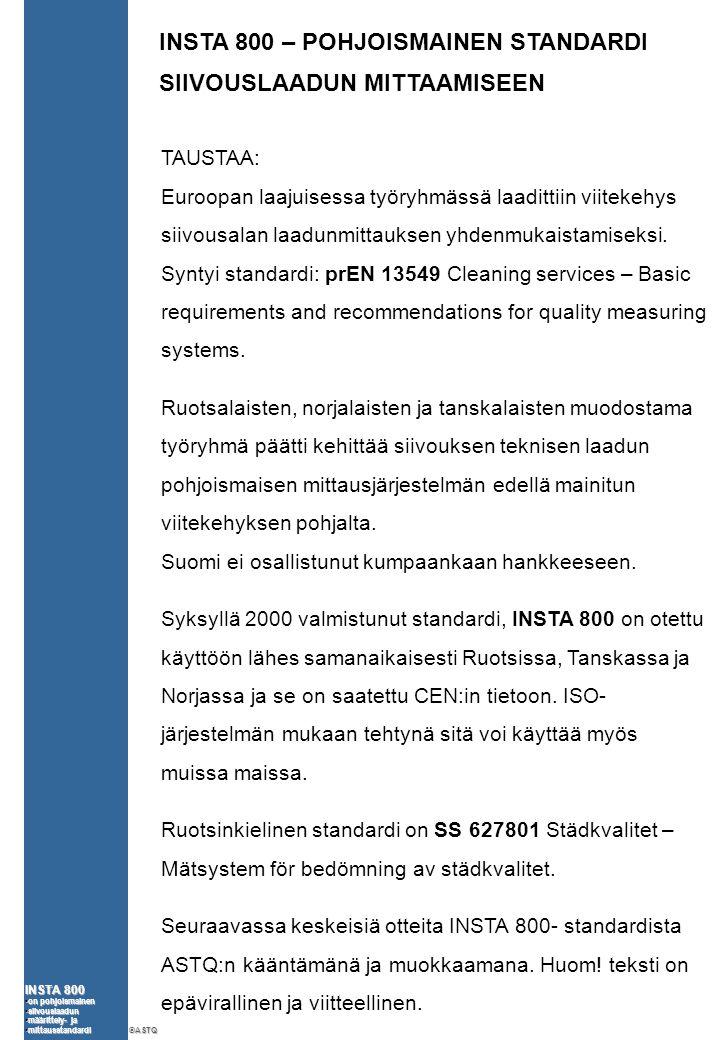 INSTA 800 •on pohjoismainen •siivouslaadun •määrittely- ja •mittausstandardi ©ASTQ INSTA 800 – POHJOISMAINEN STANDARDI SIIVOUSLAADUN MITTAAMISEEN TAUSTAA: Euroopan laajuisessa työryhmässä laadittiin viitekehys siivousalan laadunmittauksen yhdenmukaistamiseksi.