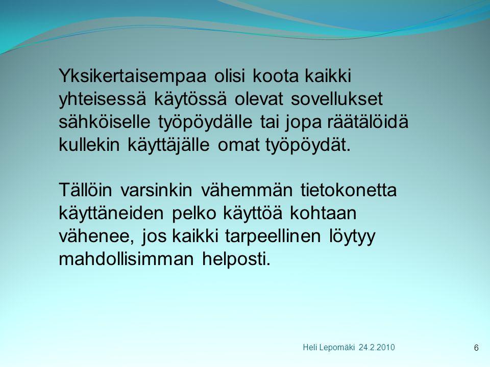 Heli Lepomäki 24.2.2010 Yksikertaisempaa olisi koota kaikki yhteisessä käytössä olevat sovellukset sähköiselle työpöydälle tai jopa räätälöidä kullekin käyttäjälle omat työpöydät.