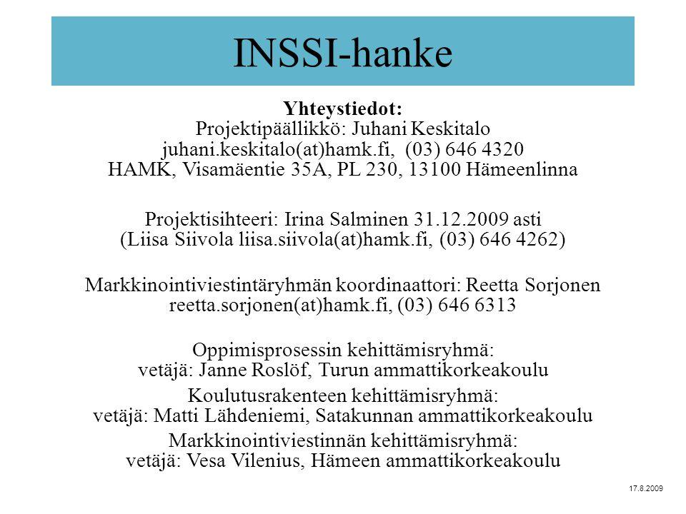 INSSI-hanke Yhteystiedot: Projektipäällikkö: Juhani Keskitalo juhani.keskitalo(at)hamk.fi, (03) 646 4320 HAMK, Visamäentie 35A, PL 230, 13100 Hämeenlinna Projektisihteeri: Irina Salminen 31.12.2009 asti (Liisa Siivola liisa.siivola(at)hamk.fi, (03) 646 4262) Markkinointiviestintäryhmän koordinaattori: Reetta Sorjonen reetta.sorjonen(at)hamk.fi, (03) 646 6313 Oppimisprosessin kehittämisryhmä: vetäjä: Janne Roslöf, Turun ammattikorkeakoulu Koulutusrakenteen kehittämisryhmä: vetäjä: Matti Lähdeniemi, Satakunnan ammattikorkeakoulu Markkinointiviestinnän kehittämisryhmä: vetäjä: Vesa Vilenius, Hämeen ammattikorkeakoulu 17.8.2009