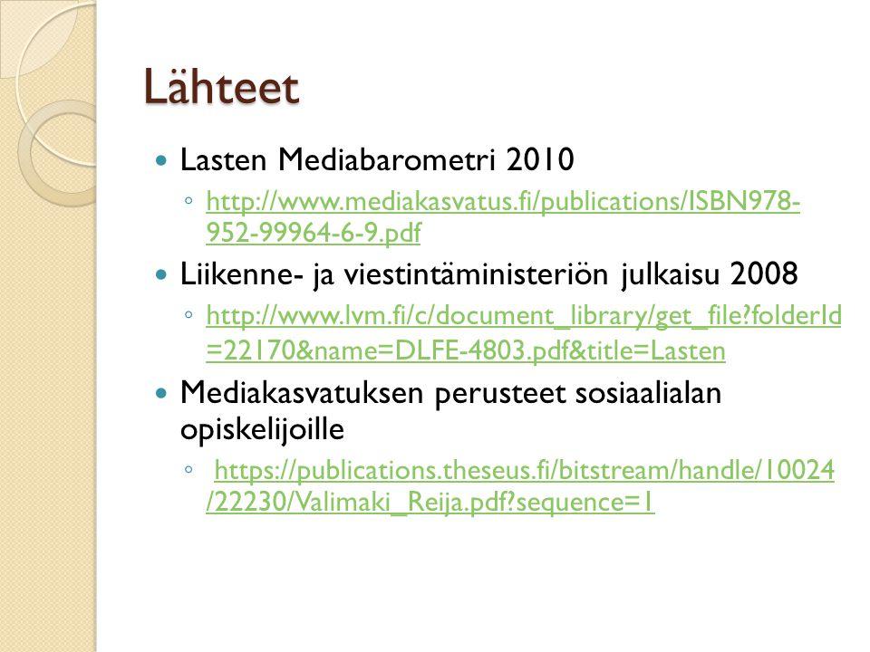 Lähteet  Lasten Mediabarometri 2010 ◦ http://www.mediakasvatus.fi/publications/ISBN978- 952-99964-6-9.pdf http://www.mediakasvatus.fi/publications/ISBN978- 952-99964-6-9.pdf  Liikenne- ja viestintäministeriön julkaisu 2008 ◦ http://www.lvm.fi/c/document_library/get_file folderId =22170&name=DLFE-4803.pdf&title=Lasten http://www.lvm.fi/c/document_library/get_file folderId =22170&name=DLFE-4803.pdf&title=Lasten  Mediakasvatuksen perusteet sosiaalialan opiskelijoille ◦ https://publications.theseus.fi/bitstream/handle/10024 /22230/Valimaki_Reija.pdf sequence=1https://publications.theseus.fi/bitstream/handle/10024 /22230/Valimaki_Reija.pdf sequence=1