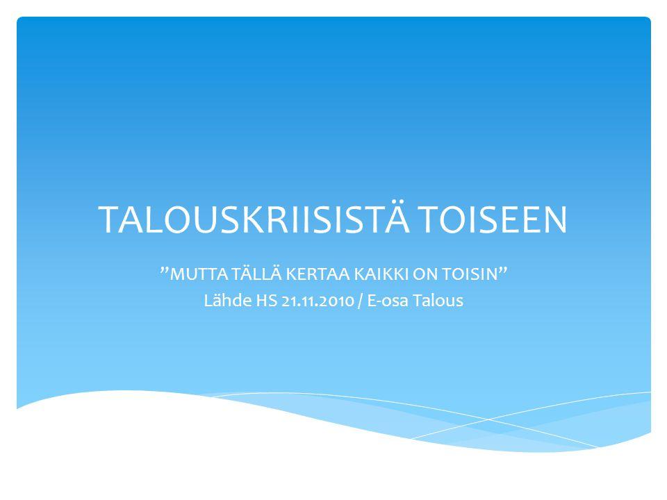 TALOUSKRIISISTÄ TOISEEN MUTTA TÄLLÄ KERTAA KAIKKI ON TOISIN Lähde HS 21.11.2010 / E-osa Talous