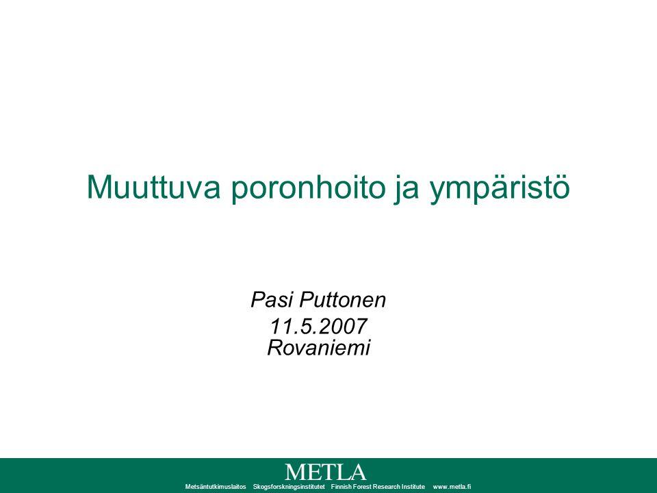 Metsäntutkimuslaitos Skogsforskningsinstitutet Finnish Forest Research Institute www.metla.fi Muuttuva poronhoito ja ympäristö Pasi Puttonen 11.5.2007 Rovaniemi