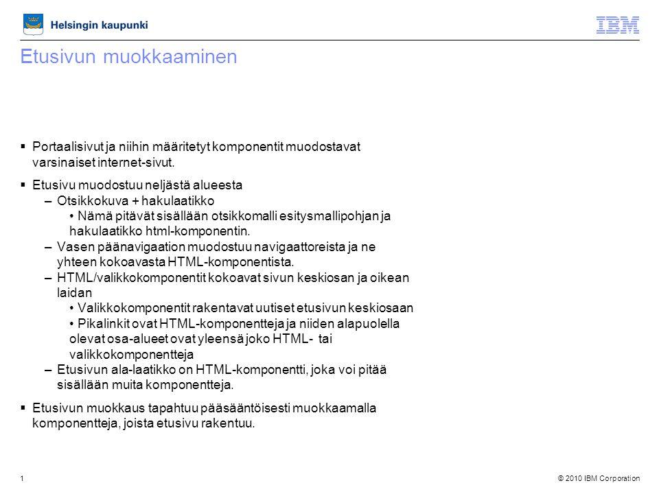 © 2010 IBM Corporation1 Etusivun muokkaaminen  Portaalisivut ja niihin määritetyt komponentit muodostavat varsinaiset internet-sivut.