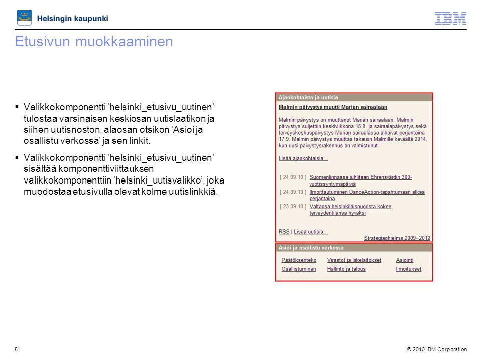 © 2010 IBM Corporation5 Etusivun muokkaaminen  Valikkokomponentti 'helsinki_etusivu_uutinen' tulostaa varsinaisen keskiosan uutislaatikon ja siihen uutisnoston, alaosan otsikon 'Asioi ja osallistu verkossa' ja sen linkit.