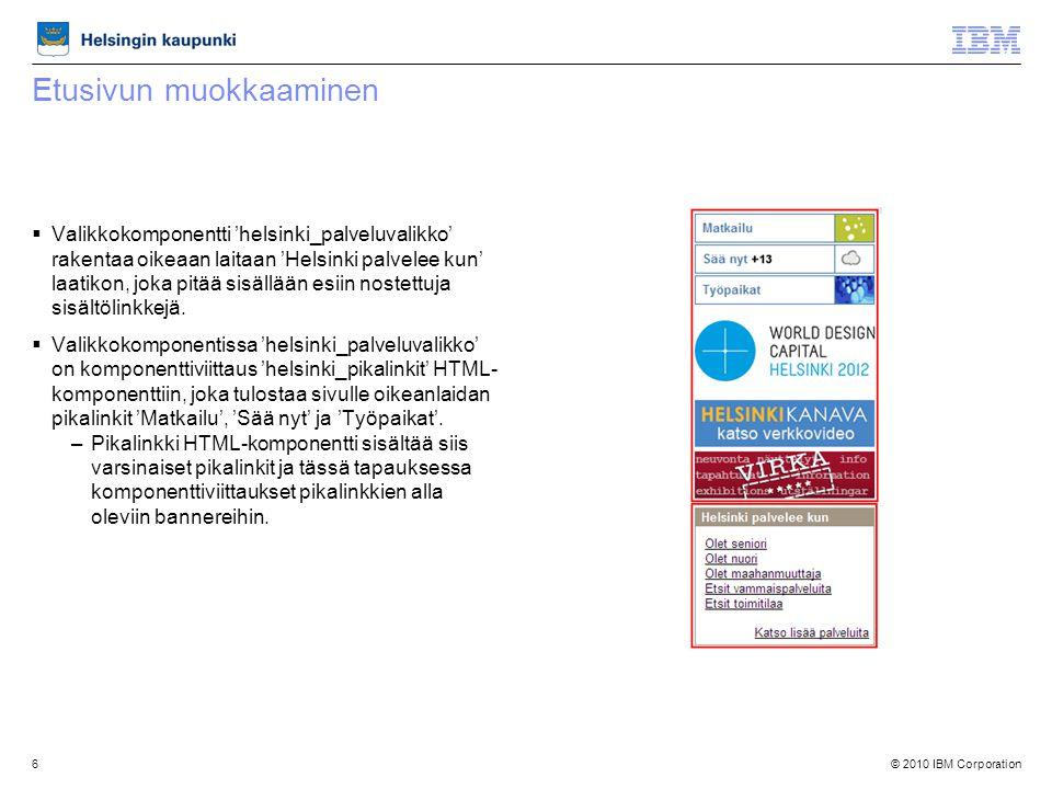 © 2010 IBM Corporation6 Etusivun muokkaaminen  Valikkokomponentti 'helsinki_palveluvalikko' rakentaa oikeaan laitaan 'Helsinki palvelee kun' laatikon, joka pitää sisällään esiin nostettuja sisältölinkkejä.